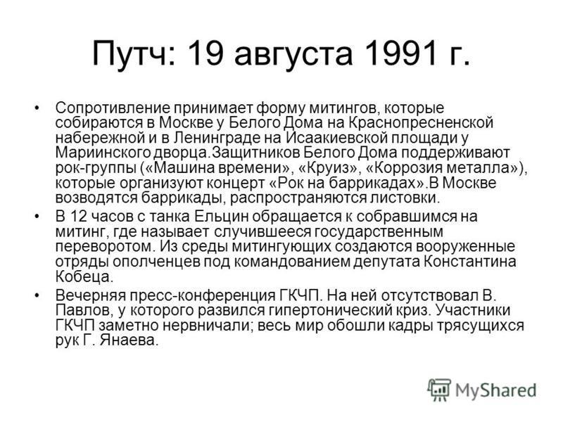 Путч: 19 августа 1991 г. Сопротивление принимает форму митингов, которые собираются в Москве у Белого Дома на Краснопресненской набережной и в Ленинграде на Исаакиевской площади у Мариинского дворца.Защитников Белого Дома поддерживают рок-группы («Ма