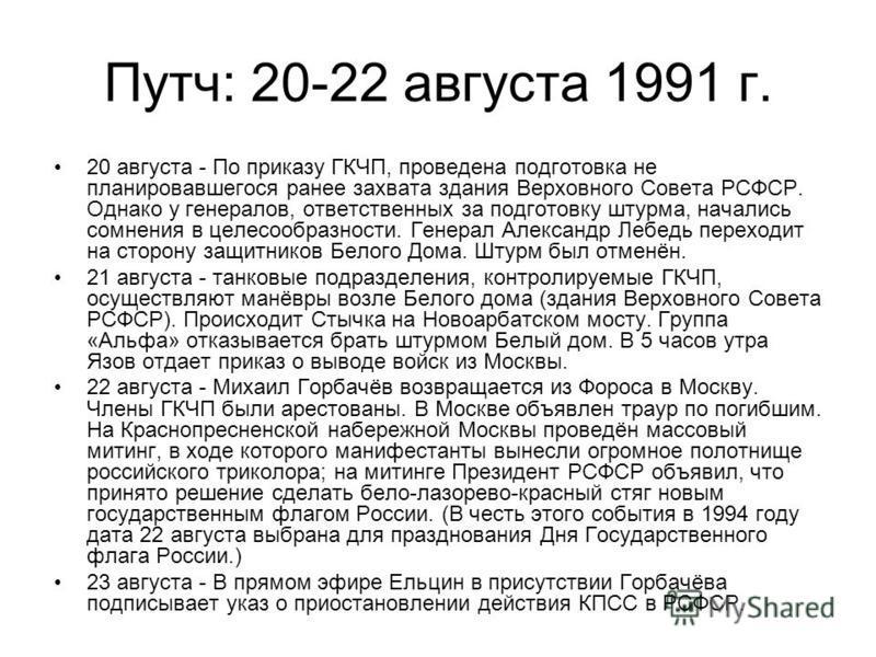 Путч: 20-22 августа 1991 г. 20 августа - По приказу ГКЧП, проведена подготовка не планировавшегося ранее захвата здания Верховного Совета РСФСР. Однако у генералов, ответственных за подготовку штурма, начались сомнения в целесообразности. Генерал Але