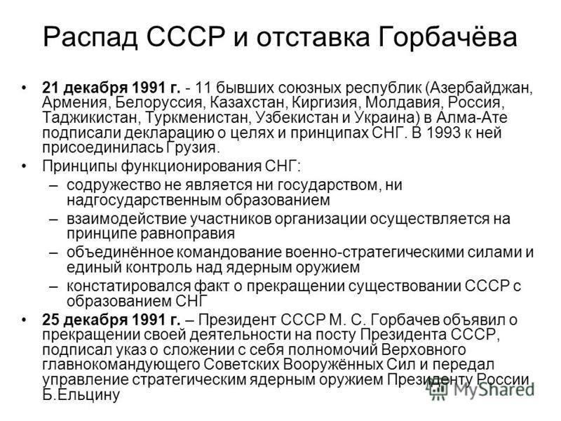 Распад СССР и отставка Горбачёва 21 декабря 1991 г. - 11 бывших союзных республик (Азербайджан, Армения, Белоруссия, Казахстан, Киргизия, Молдавия, Россия, Таджикистан, Туркменистан, Узбекистан и Украина) в Алма-Ате подписали декларацию о целях и при