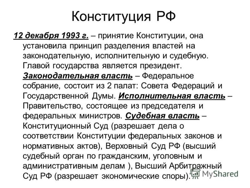 Конституция РФ 12 декабря 1993 г. – принятие Конституции, она установила принцип разделения властей на законодательную, исполнительную и судебную. Главой государства является президент. Законодательная власть – Федеральное собрание, состоит из 2 пала