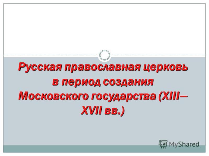 Русская православная церковь в период создания Московского государства (XIII – XVII вв.)
