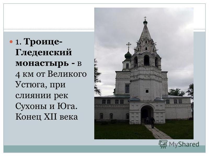 1. Троице- Гледенский монастырь - в 4 км от Великого Устюга, при слиянии рек Сухоны и Юга. Конец XII века