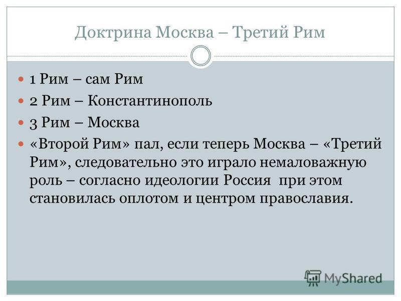 Доктрина Москва – Третий Рим 1 Рим – сам Рим 2 Рим – Константинополь 3 Рим – Москва «Второй Рим» пал, если теперь Москва – «Третий Рим», следовательно это играло немаловажную роль – согласно идеологии Россия при этом становилась оплотом и центром пра