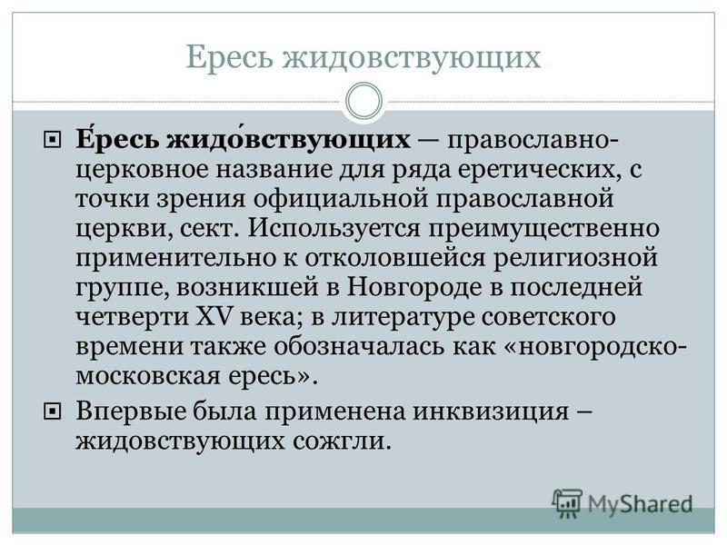 Ересь жидовствующих Ересь жидовствующих православно- церковное название для ряда еретических, с точки зрения официальной православной церкви, сект. Используется преимущественно применительно к отколовшейся религиозной группе, возникшей в Новгороде в