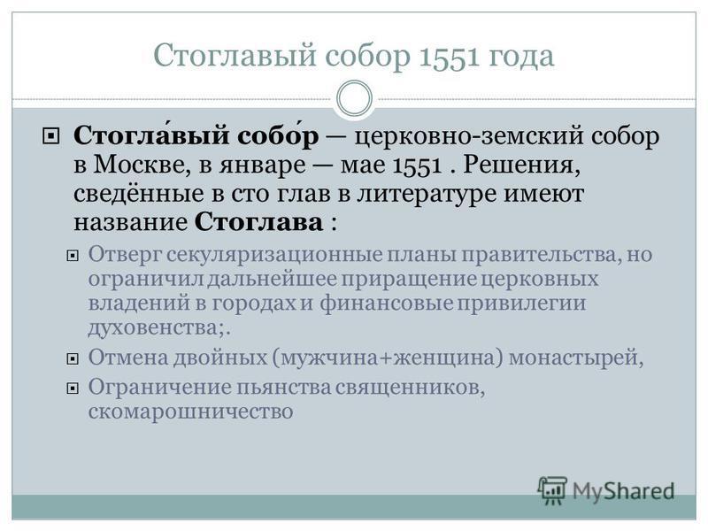 Стоглавый собор 1551 года Стоглавый собор церковно-земский собор в Москве, в январе мае 1551. Решения, сведённые в сто глав в литературе имеют название Стоглава : Отверг секуляризационные планы правительства, но ограничил дальнейшее приращение церков