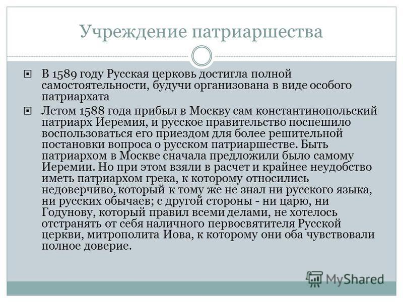 Учреждение патриаршества В 1589 году Русская церковь достигла полной самостоятельности, будучи организована в виде особого патриархата Летом 1588 года прибыл в Москву сам константинопольский патриарх Иеремия, и русское правительство поспешило восполь