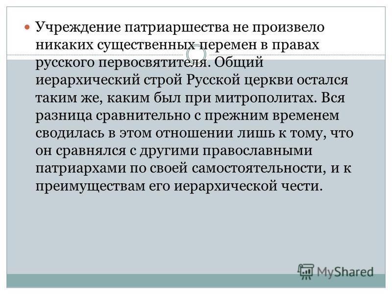 Учреждение патриаршества не произвело никаких существенных перемен в правах русского первосвятителя. Общий иерархический строй Русской церкви остался таким же, каким был при митрополитах. Вся разница сравнительно с прежним временем сводилась в этом о