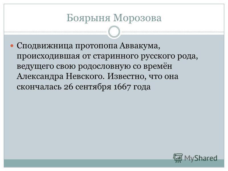 Боярыня Морозова Сподвижница протопопа Аввакума, происходившая от старинного русского рода, ведущего свою родословную со времён Александра Невского. Известно, что она скончалась 26 сентября 1667 года