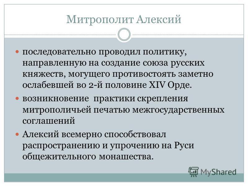 последовательно проводил политику, направленную на создание союза русских княжеств, могущего противостоять заметно ослабевшей во 2-й половине XIV Орде. возникновение практики скрепления митрополичьей печатью межгосударственных соглашений Алексий всем