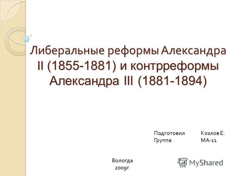 Либеральные реформы Александра II (1855-1881) и контрреформы Александра III (1881-1894) Подготовил Козлов Е. ГруппаМА-11 Вологда 2009 г.