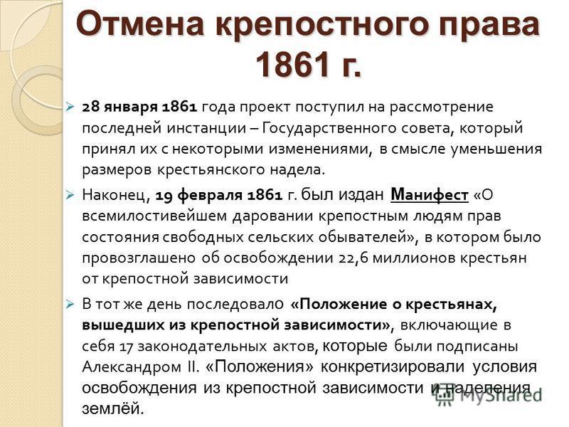 28 января 1861 года проект поступил на рассмотрение последней инстанции – Государственного совета, который принял их с некоторыми изменениями, в смысле уменьшения размеров крестьянского надела. Наконец, 19 февраля 1861 г. был издан М анифест « О всем