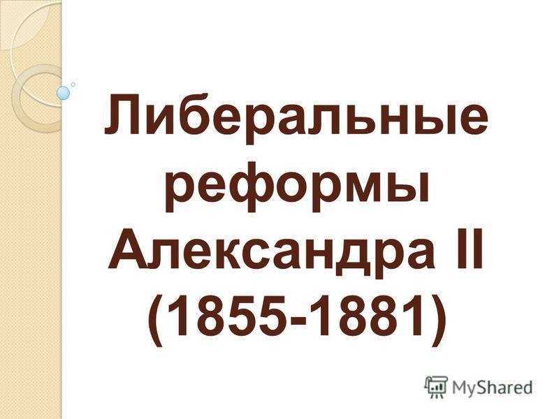 Либеральные реформы Александра II (1855-1881)