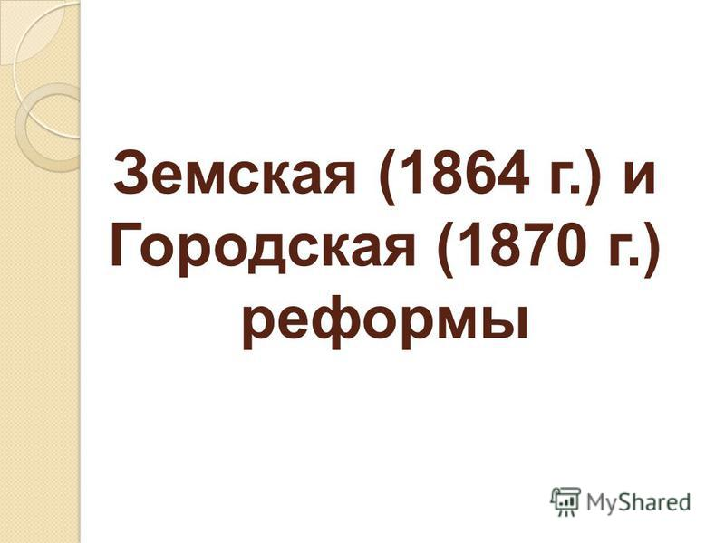 Земская (1864 г.) и Городская (1870 г.) реформы