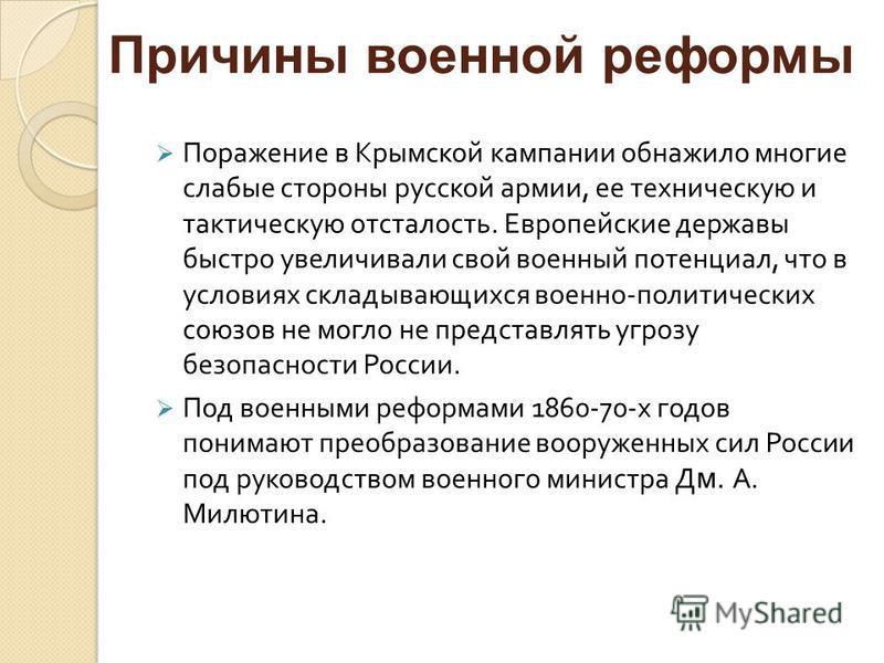 Поражение в Крымской кампании обнажило многие слабые стороны русской армии, ее техническую и тактическую отсталость. Европейские державы быстро увеличивали свой военный потенциал, что в условиях складывающихся военно - политических союзов не могло не