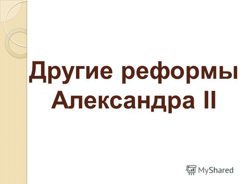 Другие реформы Александра II