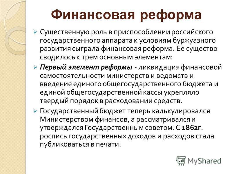 Существенную роль в приспособлении российского государственного аппарата к условиям буржуазного развития сыграла финансовая реформа. Ее существо сводилось к трем основным элементам : Первый элемент реформы - ликвидация финансовой самостоятельности ми