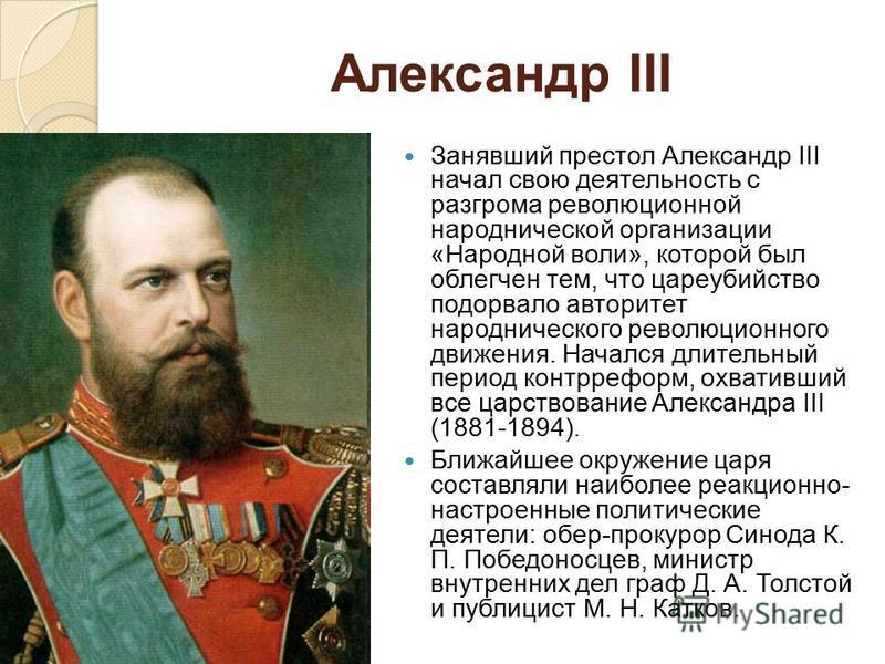 Александр III Занявший престол Александр III начал свою деятельность с разгрома революционной народнической организации «Народной воли», которой был облегчен тем, что цареубийство подорвало авторитет народнического революционного движения. Начался дл