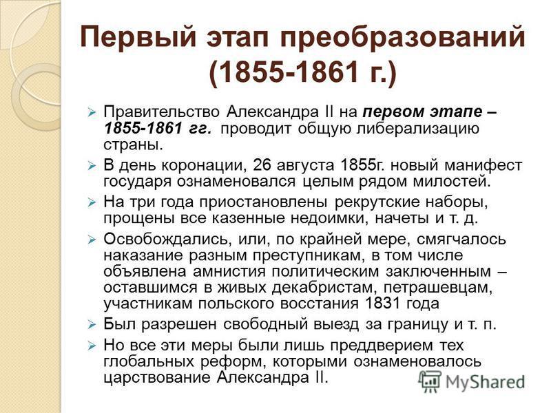 Первый этап преобразований (1855-1861 г.) Правительство Александра II на первом этапе – 1855-1861 гг. проводит общую либерализацию страны. В день коронации, 26 августа 1855 г. новый манифест государя ознаменовался целым рядом милостей. На три года пр