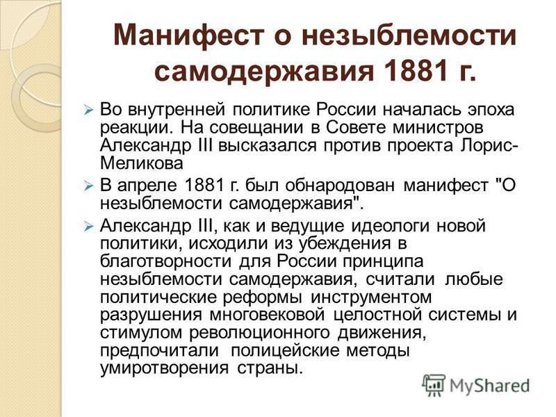Манифест о незыблемости самодержавия 1881 г. Во внутренней политике России началась эпоха реакции. На совещании в Совете министров Александр III высказался против проекта Лорис- Меликова В апреле 1881 г. был обнародован манифест