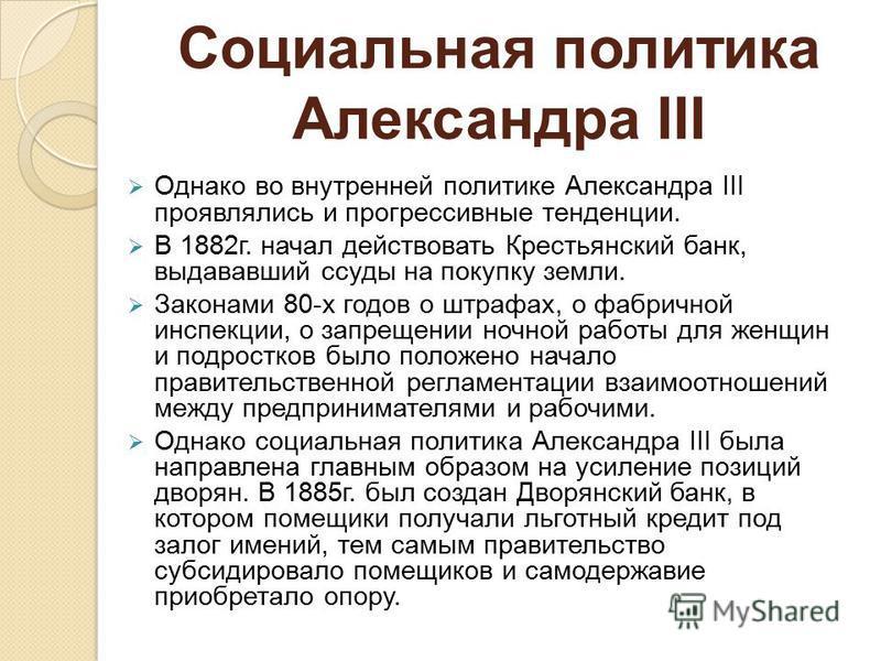 Социальная политика Александра III Однако во внутренней политике Александра III проявлялись и прогрессивные тенденции. В 1882 г. начал действовать Крестьянский банк, выдававший ссуды на покупку земли. Законами 80-х годово штрафах, о фабричной инспекц