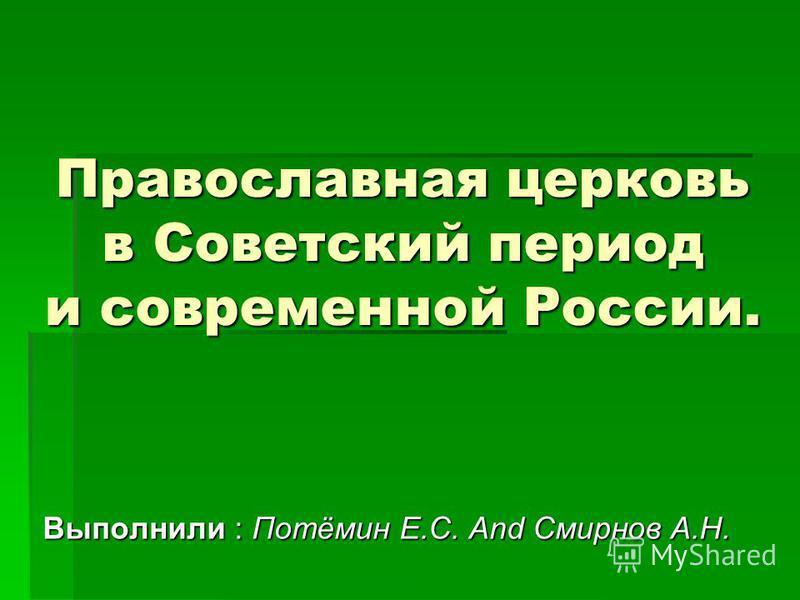 Православная церковь в Советский период и современной России. Выполнили : Потёмин Е.С. And Смирнов А.Н.