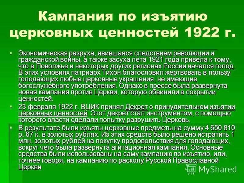 Кампания по изъятию церковных ценностей 1922 г. Экономическая разруха, явившаяся следствием революции и гражданской войны, а также засуха лета 1921 года привела к тому, что в Поволжье и некоторых других регионах России начался голод. В этих условиях