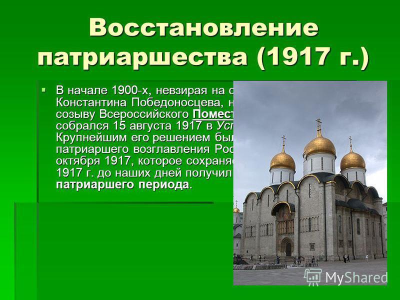 Восстановление патриаршества (1917 г.) В начале 1900-х, невзирая на сопротивления Константина Победоносцева, началась подготовка к созыву Всероссийского Поместного Собора, который собрался 15 августа 1917 в Успенском соборе Кремля. Крупнейшим его реш
