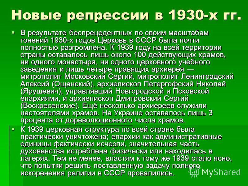 В результате беспрецедентных по своим масштабам гонений 1930-х годов Церковь в СССР была почти полностью разгромлена. К 1939 году на всей территории страны оставалось лишь около 100 действующих храмов, ни одного монастыря, ни одного церковного учебно