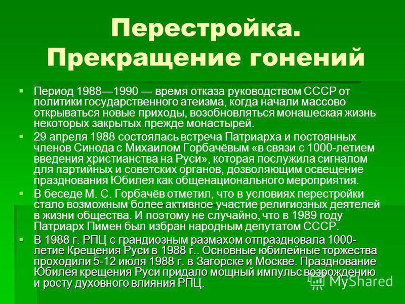 Перестройка. Прекращение гонений Период 19881990 время отказа руководством СССР от политики государственного атеизма, когда начали массово открываться новые приходы, возобновляться монашеская жизнь некоторых закрытых прежде монастырей. 29 апреля 1988