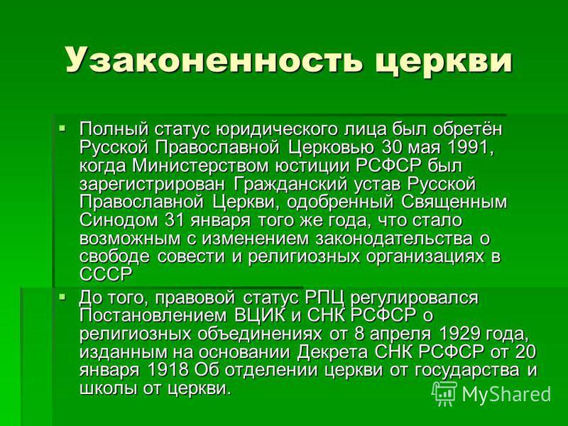 Узаконенность церкви Полный статус юридического лица был обретён Русской Православной Церковью 30 мая 1991, когда Министерством юстиции РСФСР был зарегистрирован Гражданский устав Русской Православной Церкви, одобренный Священным Синодом 31 января то