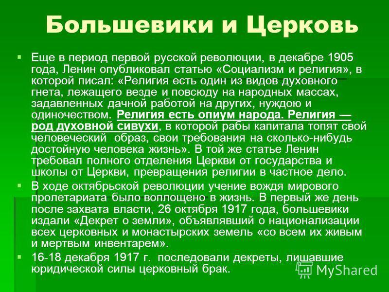 Большевики и Церковь Еще в период первой русской революции, в декабре 1905 года, Ленин опубликовал статью «Социализм и религия», в которой писал: «Религия есть один из видов духовного гнета, лежащего везде и повсюду на народных массах, задавленных д