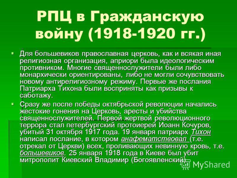 РПЦ в Гражданскую войну (1918-1920 гг.) Для большевиков православная церковь, как и всякая иная религиозная организация, априори была идеологическим противником. Многие священнослужители были либо монархически ориентированы, либо не могли сочувствова