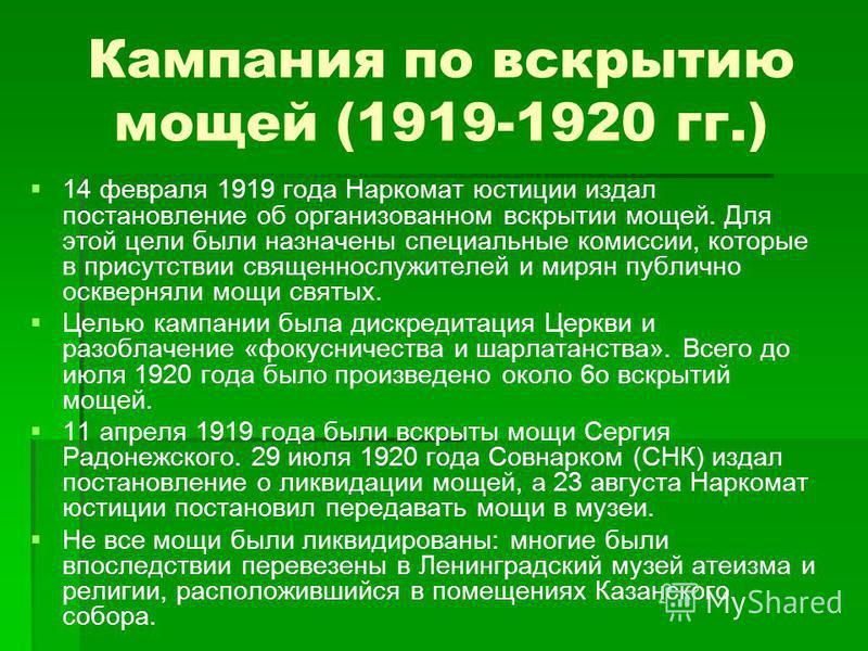 Кампания по вскрытию мощей (1919-1920 гг.) 14 февраля 1919 года Наркомат юстиции издал постановление об организованном вскрытии мощей. Для этой цели были назначены специальные комиссии, которые в присутствии священнослужителей и мирян публично осквер