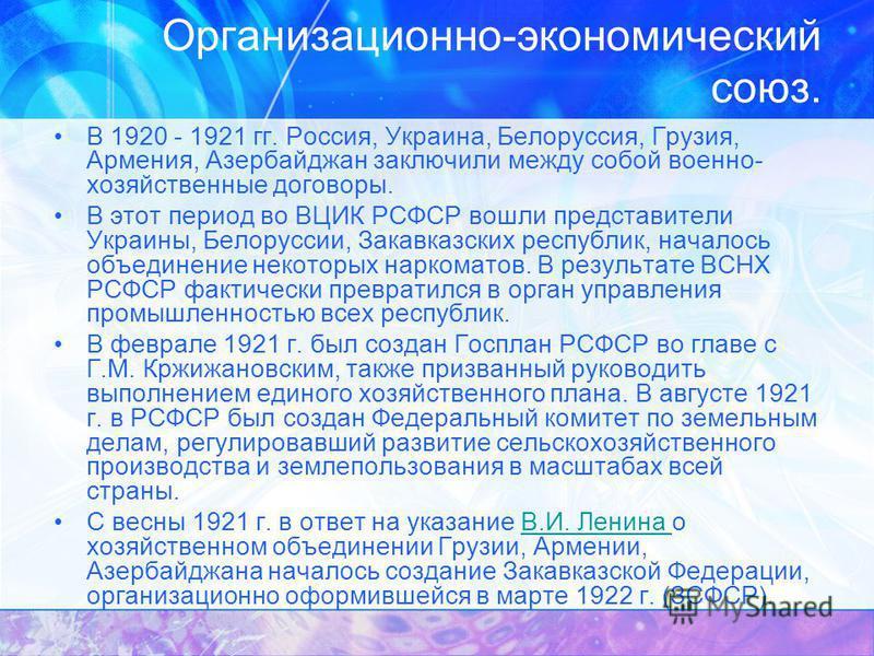 Организационно-экономический союз. В 1920 - 1921 гг. Россия, Украина, Белоруссия, Грузия, Армения, Азербайджан заключили между собой военно- хозяйственные договоры. В этот период во ВЦИК РСФСР вошли представители Украины, Белоруссии, Закавказских рес