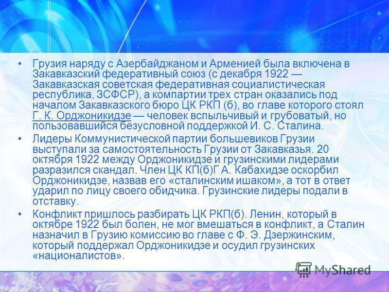 Грузия наряду с Азербайджаном и Арменией была включена в Закавказский федеративный союз (с декабря 1922 Закавказская советская федеративная социалистическая республика, ЗСФСР), а компартии трех стран оказались под началом Закавказского бюро ЦК РКП (б
