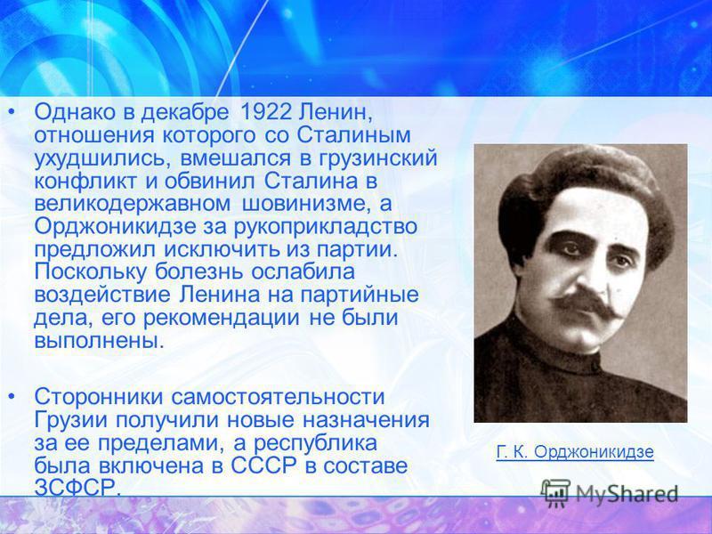 Однако в декабре 1922 Ленин, отношения которого со Сталиным ухудшились, вмешался в грузинский конфликт и обвинил Сталина в великодержавном шовинизме, а Орджоникидзе за рукоприкладство предложил исключить из партии. Поскольку болезнь ослабила воздейст