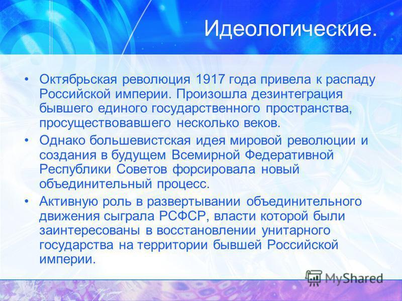Идеологические. Октябрьская революция 1917 года привела к распаду Российской империи. Произошла дезинтеграция бывшего единого государственного пространства, просуществовавшего несколько веков. Однако большевистская идея мировой революции и создания в