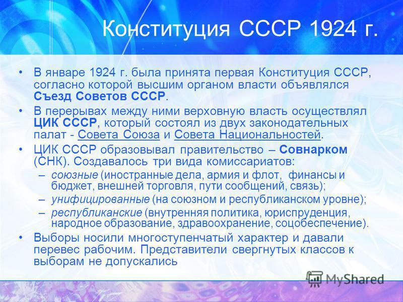 Конституция СССР 1924 г. В январе 1924 г. была принята первая Конституция СССР, согласно которой высшим органом власти объявлялся Съезд Советов СССР. В перерывах между ними верховную власть осуществлял ЦИК СССР, который состоял из двух законодательны