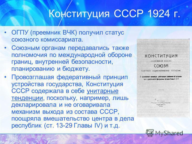 Конституция СССР 1924 г. ОГПУ (преемник ВЧК) получил статус союзного комиссариата. Союзным органам передавались также полномочия по международной обороне границ, внутренней безопасности, планированию и бюджету. Провозглашая федеративный принцип устро
