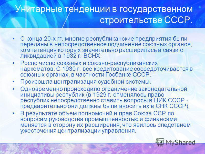 Унитарные тенденции в государственном строительстве СССР. С конца 20-х гг. многие республиканские предприятия были переданы в непосредственное подчинение союзных органов, компетенция которых значительно расширилась в связи с ликвидацией в 1932 г. ВСН