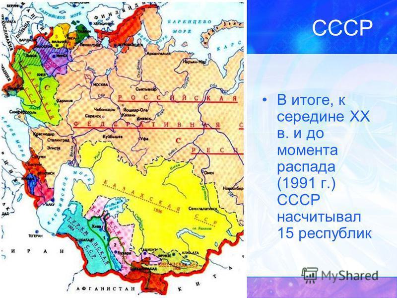 СССР В итоге, к середине XX в. и до момента распада (1991 г.) СССР насчитывал 15 республик