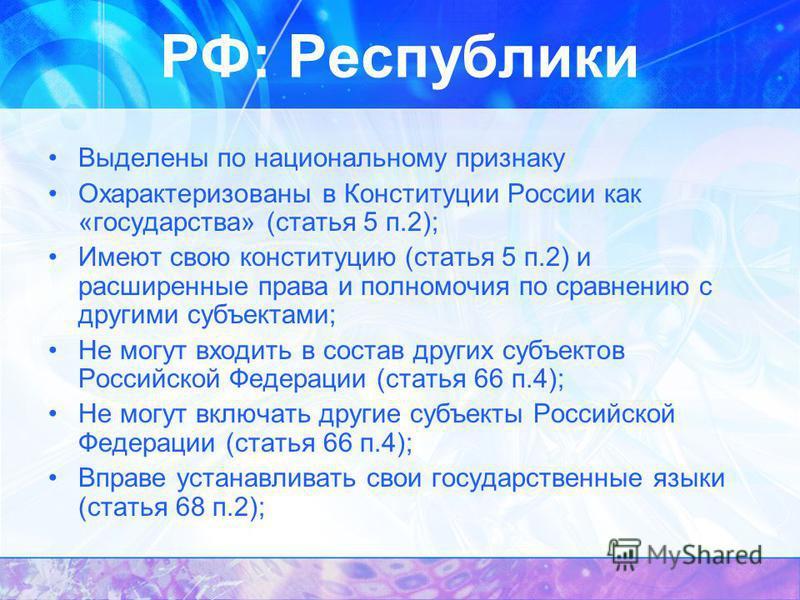 Выделены по национальному признаку Охарактеризованы в Конституции России как «государства» (статья 5 п.2); Имеют свою конституцию (статья 5 п.2) и расширенные права и полномочия по сравнению с другими субъектами; Не могут входить в состав других субъ