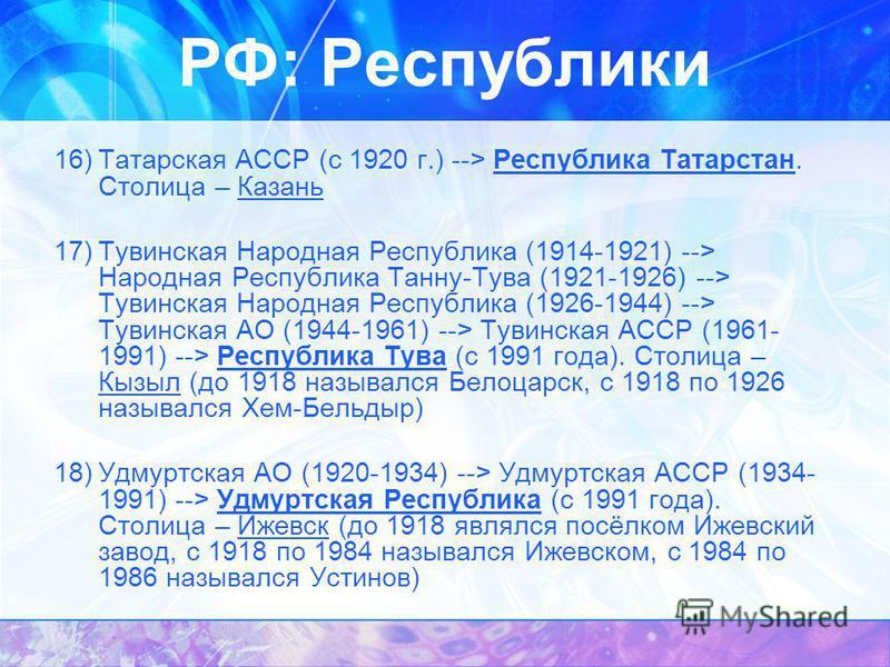 16)Татарская АССР (с 1920 г.) --> Республика Татарстан. Столица – Казань 17)Тувинская Народная Республика (1914-1921) --> Народная Республика Танну-Тува (1921-1926) --> Тувинская Народная Республика (1926-1944) --> Тувинская АО (1944-1961) --> Тувинс