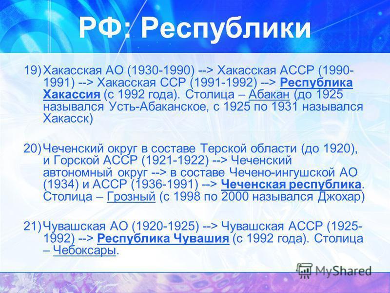 19)Хакасская АО (1930-1990) --> Хакасская АССР (1990- 1991) --> Хакасская ССР (1991-1992) --> Республика Хакассия (с 1992 года). Столица – Абакан (до 1925 назывался Усть-Абаканское, с 1925 по 1931 назывался Хакасск) 20)Чеченский округ в составе Терск