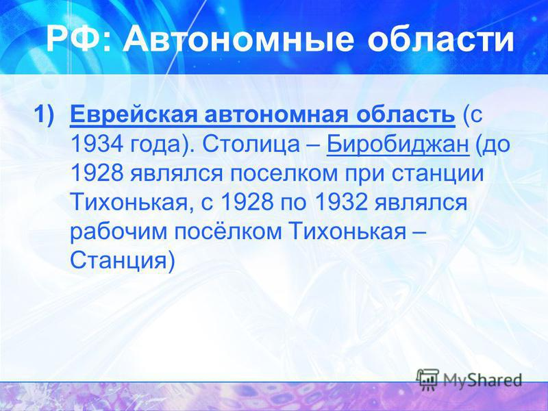 РФ: Автономные области 1)Еврейская автономная область (с 1934 года). Столица – Биробиджан (до 1928 являлся поселком при станции Тихонькая, с 1928 по 1932 являлся рабочим посёлком Тихонькая – Станция)