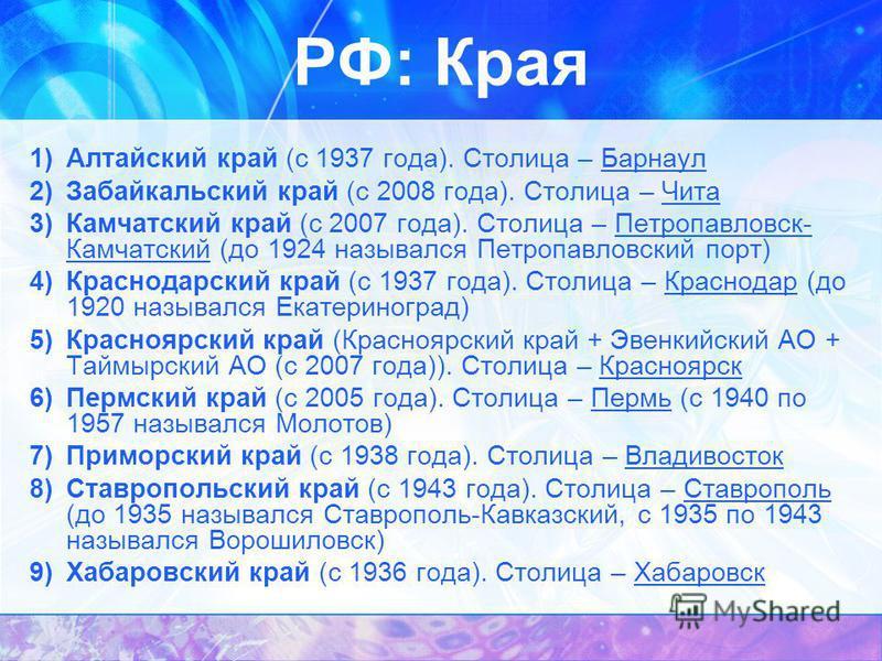 РФ: Края 1)Алтайский край (с 1937 года). Столица – Барнаул 2)Забайкальский край (с 2008 года). Столица – Чита 3)Камчатский край (с 2007 года). Столица – Петропавловск- Камчатский (до 1924 назывался Петропавловский порт) 4)Краснодарский край (с 1937 г