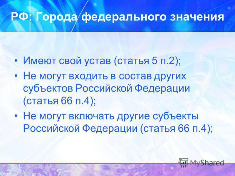РФ: Города федерального значения Имеют свой устав (статья 5 п.2); Не могут входить в состав других субъектов Российской Федерации (статья 66 п.4); Не могут включать другие субъекты Российской Федерации (статья 66 п.4);