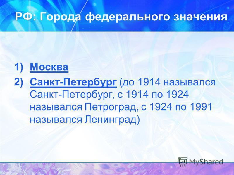 РФ: Города федерального значения 1)Москва 2)Санкт-Петербург (до 1914 назывался Санкт-Петербург, с 1914 по 1924 назывался Петроград, с 1924 по 1991 назывался Ленинград)