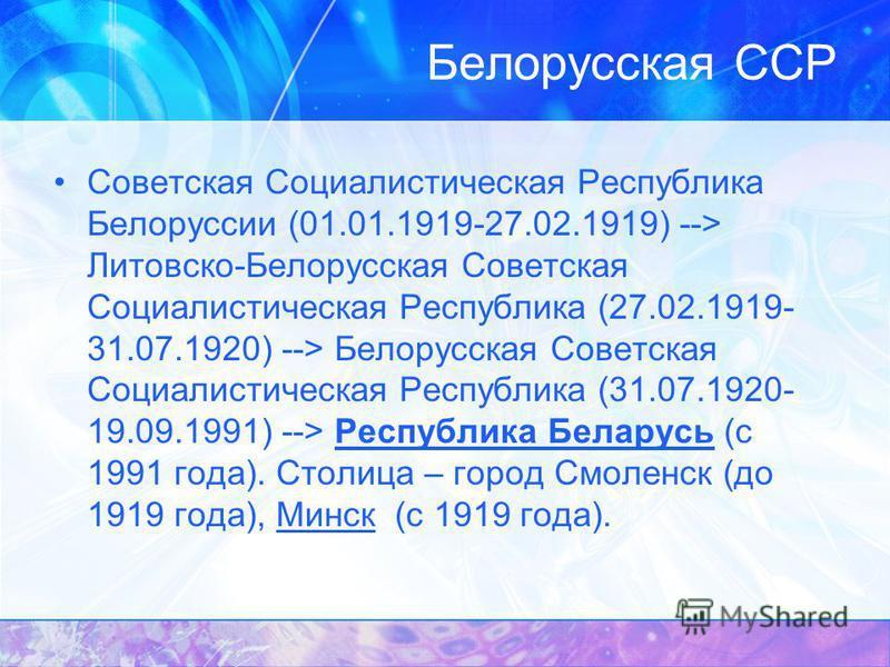 Советская Социалистическая Республика Белоруссии (01.01.1919-27.02.1919) --> Литовско-Белорусская Советская Социалистическая Республика (27.02.1919- 31.07.1920) --> Белорусская Советская Социалистическая Республика (31.07.1920- 19.09.1991) --> Респуб