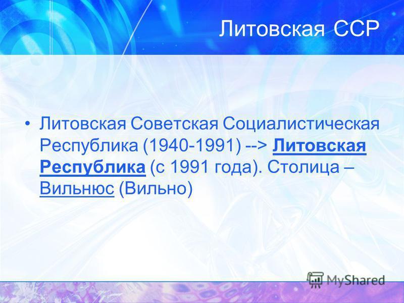 Литовская Советская Социалистическая Республика (1940-1991) --> Литовская Республика (с 1991 года). Столица – Вильнюс (Вильно)